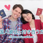 外国人彼氏が欲しいなら!付き合う方法を徹底解説【フランス、ドイツ、スペイン、台湾など】
