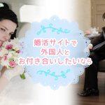婚活サイトで外国人とお付き合いしたいなら
