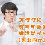 オタクにおすすめの婚活サイト【男女向け】