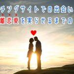 マッチングサイトで出会いから遠距離恋愛を実らせるまでの流れ!