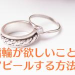 彼氏に指輪が欲しいことをアピールするのに効果的な5つの方法!
